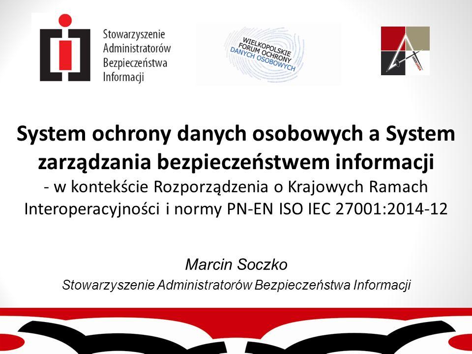 System ochrony danych osobowych a System zarządzania bezpieczeństwem informacji - w kontekście Rozporządzenia o Krajowych Ramach Interoperacyjności i normy PN-EN ISO IEC 27001:2014-12 Marcin Soczko Stowarzyszenie Administratorów Bezpieczeństwa Informacji