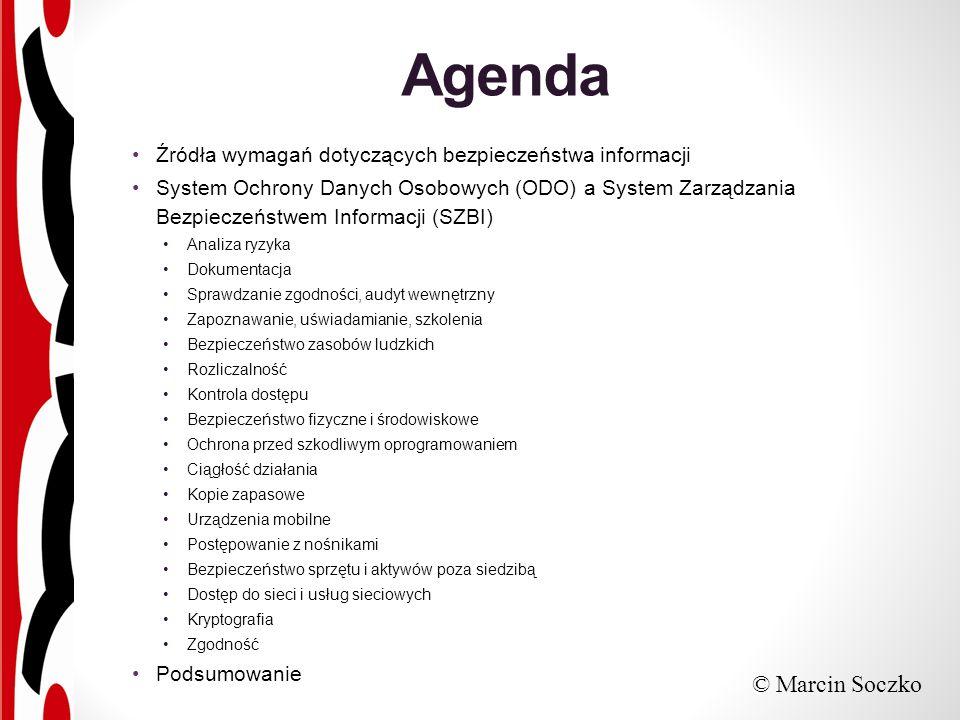 Agenda Źródła wymagań dotyczących bezpieczeństwa informacji System Ochrony Danych Osobowych (ODO) a System Zarządzania Bezpieczeństwem Informacji (SZBI) Analiza ryzyka Dokumentacja Sprawdzanie zgodności, audyt wewnętrzny Zapoznawanie, uświadamianie, szkolenia Bezpieczeństwo zasobów ludzkich Rozliczalność Kontrola dostępu Bezpieczeństwo fizyczne i środowiskowe Ochrona przed szkodliwym oprogramowaniem Ciągłość działania Kopie zapasowe Urządzenia mobilne Postępowanie z nośnikami Bezpieczeństwo sprzętu i aktywów poza siedzibą Dostęp do sieci i usług sieciowych Kryptografia Zgodność Podsumowanie © Marcin Soczko