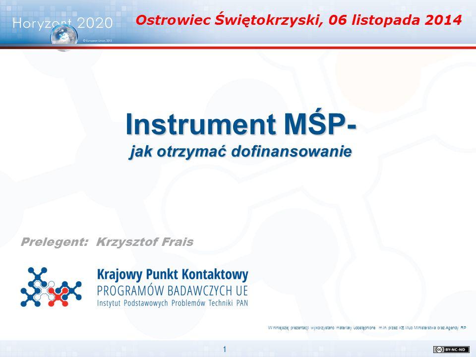 1 Instrument MŚP- jak otrzymać dofinansowanie Prelegent: Krzysztof Frais W niniejszej prezentacji wykorzystano materiały udostępnione m.in. przez KE i