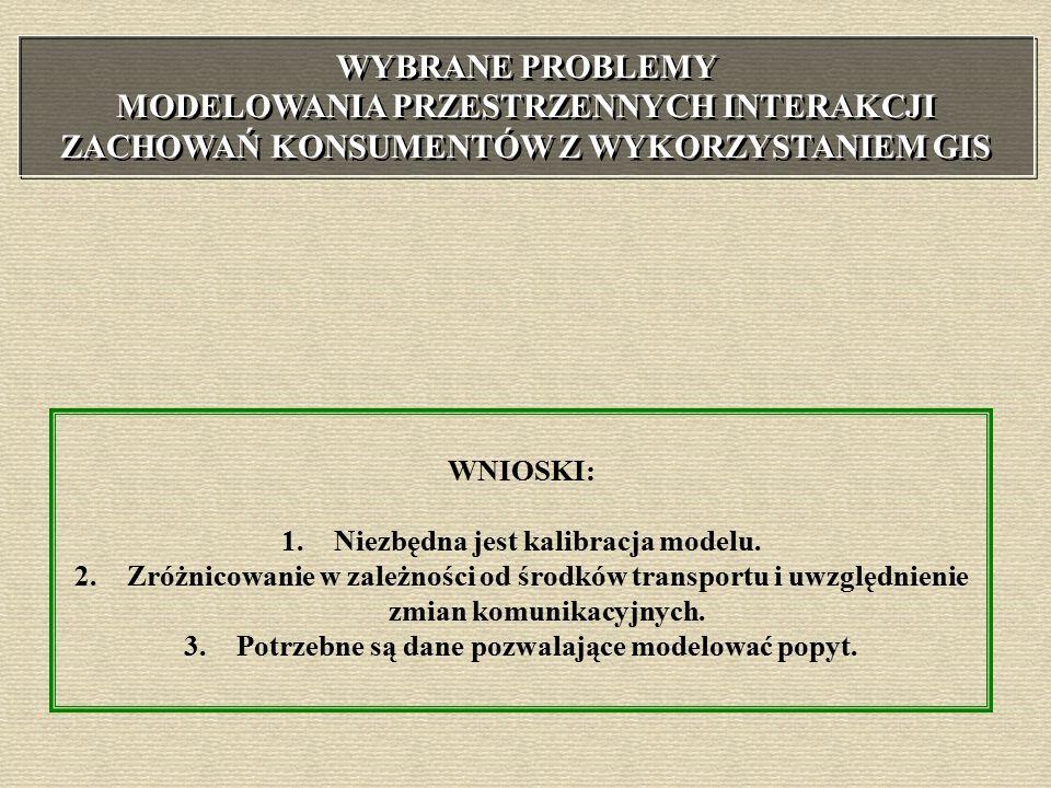 WYBRANE PROBLEMY MODELOWANIA PRZESTRZENNYCH INTERAKCJI ZACHOWAŃ KONSUMENTÓW Z WYKORZYSTANIEM GIS WNIOSKI: 1.Niezbędna jest kalibracja modelu.