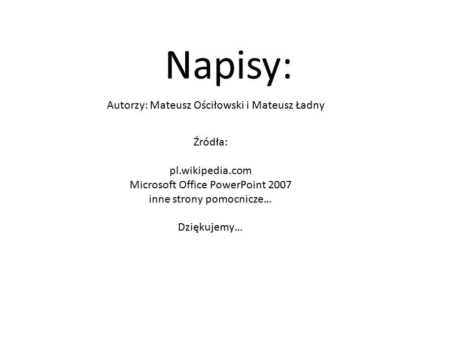 Napisy: Autorzy: Mateusz Ościłowski i Mateusz Ładny Źródła: pl.wikipedia.com Microsoft Office PowerPoint 2007 inne strony pomocnicze… Dziękujemy…