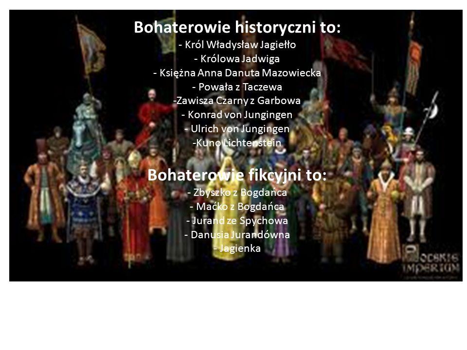 Bohaterowie historyczni to: - Król Władysław Jagiełło - Królowa Jadwiga - Księżna Anna Danuta Mazowiecka - Powała z Taczewa -Zawisza Czarny z Garbowa