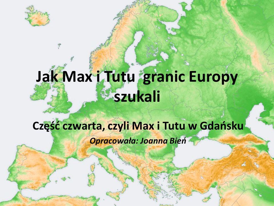 Jak Max i Tutu granic Europy szukali Część czwarta, czyli Max i Tutu w Gdańsku Opracowała: Joanna Bień
