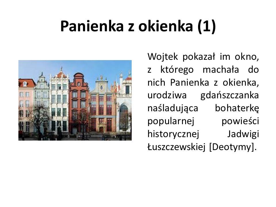 Panienka z okienka (1) Wojtek pokazał im okno, z którego machała do nich Panienka z okienka, urodziwa gdańszczanka naśladująca bohaterkę popularnej powieści historycznej Jadwigi Łuszczewskiej [Deotymy].