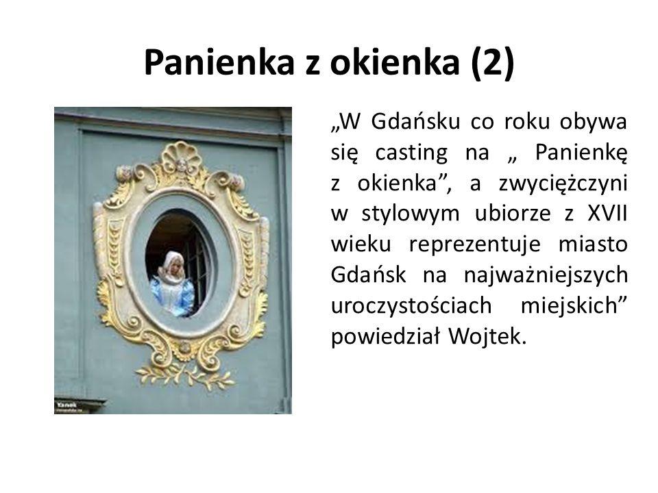 """Panienka z okienka (2) """"W Gdańsku co roku obywa się casting na """" Panienkę z okienka , a zwyciężczyni w stylowym ubiorze z XVII wieku reprezentuje miasto Gdańsk na najważniejszych uroczystościach miejskich powiedział Wojtek."""