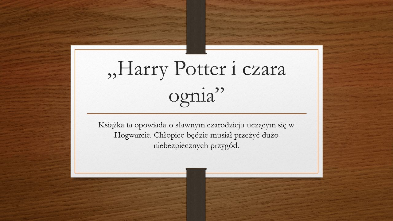 """""""Harry Potter i czara ognia Książka ta opowiada o sławnym czarodzieju uczącym się w Hogwarcie."""