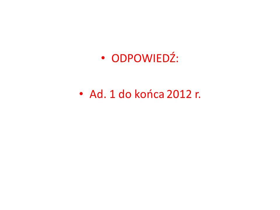 ODPOWIEDŹ: Ad. 1 do końca 2012 r.