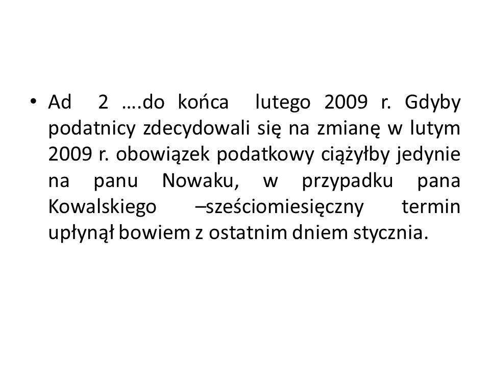 Ad 2 ….do końca lutego 2009 r. Gdyby podatnicy zdecydowali się na zmianę w lutym 2009 r.