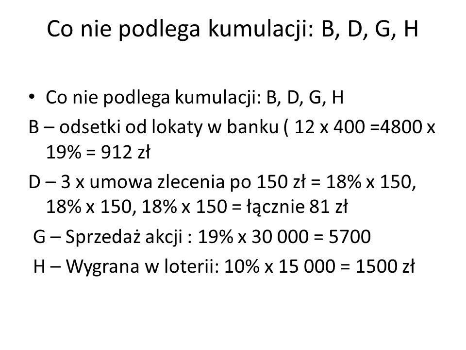 Co nie podlega kumulacji: B, D, G, H B – odsetki od lokaty w banku ( 12 x 400 =4800 x 19% = 912 zł D – 3 x umowa zlecenia po 150 zł = 18% x 150, 18% x 150, 18% x 150 = łącznie 81 zł G – Sprzedaż akcji : 19% x 30 000 = 5700 H – Wygrana w loterii: 10% x 15 000 = 1500 zł