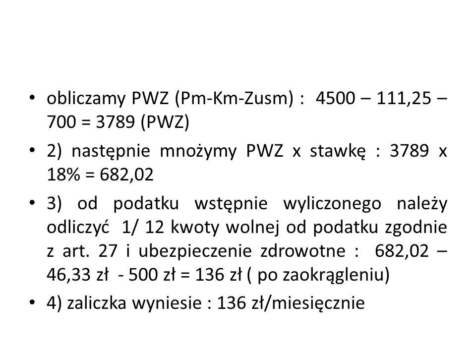 obliczamy PWZ (Pm-Km-Zusm) : 4500 – 111,25 – 700 = 3789 (PWZ) 2) następnie mnożymy PWZ x stawkę : 3789 x 18% = 682,02 3) od podatku wstępnie wyliczonego należy odliczyć 1/ 12 kwoty wolnej od podatku zgodnie z art.