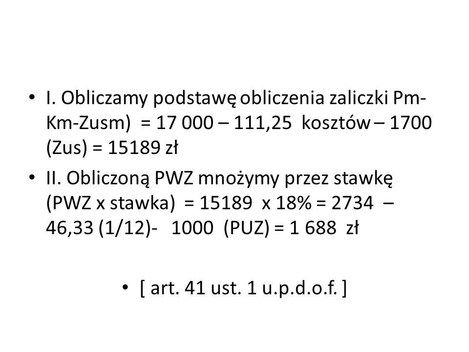 I. Obliczamy podstawę obliczenia zaliczki Pm- Km-Zusm) = 17 000 – 111,25 kosztów – 1700 (Zus) = 15189 zł II. Obliczoną PWZ mnożymy przez stawkę (PWZ x