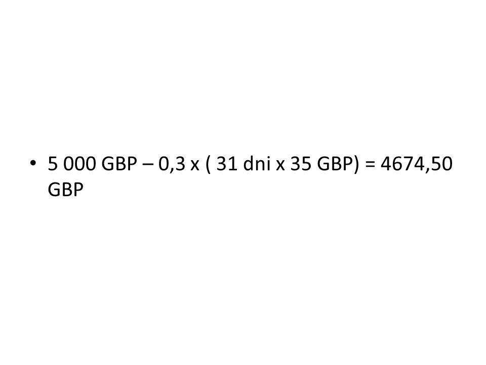5 000 GBP – 0,3 x ( 31 dni x 35 GBP) = 4674,50 GBP
