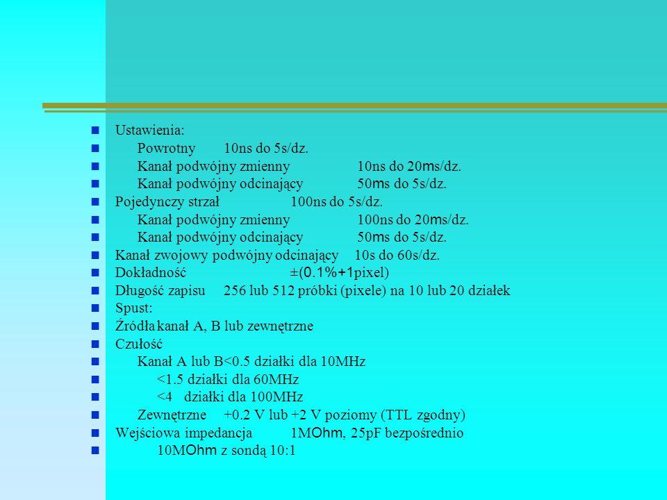 Ustawienia: Powrotny 10ns do 5s/dz. Kanał podwójny zmienny10ns do 20 m s/dz. Kanał podwójny odcinający 50 m s do 5s/dz. Pojedynczy strzał 100ns do 5s/