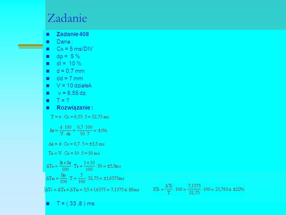 Zadanie Zadanie 408 Dane : Cx = 5 ms/DIV dp = 5 % dl = 10 % d = 0,7 mm dd = 7 mm V = 10 działek v = 6,55 dz. T = ? Rozwiązanie : T = ( 33,8 ) ms