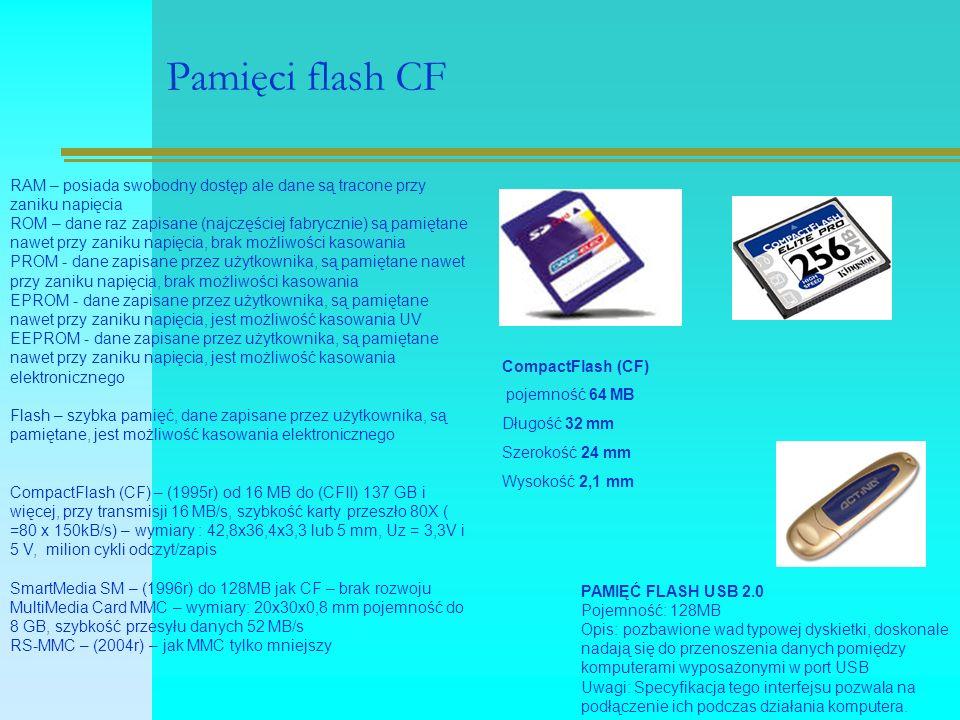 Pamięci flash CF CompactFlash (CF) pojemność 64 MB Długość 32 mm Szerokość 24 mm Wysokość 2,1 mm RAM – posiada swobodny dostęp ale dane są tracone przy zaniku napięcia ROM – dane raz zapisane (najczęściej fabrycznie) są pamiętane nawet przy zaniku napięcia, brak możliwości kasowania PROM - dane zapisane przez użytkownika, są pamiętane nawet przy zaniku napięcia, brak możliwości kasowania EPROM - dane zapisane przez użytkownika, są pamiętane nawet przy zaniku napięcia, jest możliwość kasowania UV EEPROM - dane zapisane przez użytkownika, są pamiętane nawet przy zaniku napięcia, jest możliwość kasowania elektronicznego Flash – szybka pamięć, dane zapisane przez użytkownika, są pamiętane, jest możliwość kasowania elektronicznego CompactFlash (CF) – (1995r) od 16 MB do (CFII) 137 GB i więcej, przy transmisji 16 MB/s, szybkość karty przeszło 80X ( =80 x 150kB/s) – wymiary : 42,8x36,4x3,3 lub 5 mm, Uz = 3,3V i 5 V, milion cykli odczyt/zapis SmartMedia SM – (1996r) do 128MB jak CF – brak rozwoju MultiMedia Card MMC – wymiary: 20x30x0,8 mm pojemność do 8 GB, szybkość przesyłu danych 52 MB/s RS-MMC – (2004r) – jak MMC tylko mniejszy PAMIĘĆ FLASH USB 2.0 Pojemność: 128MB Opis: pozbawione wad typowej dyskietki, doskonale nadają się do przenoszenia danych pomiędzy komputerami wyposażonymi w port USB Uwagi: Specyfikacja tego interfejsu pozwala na podłączenie ich podczas działania komputera.