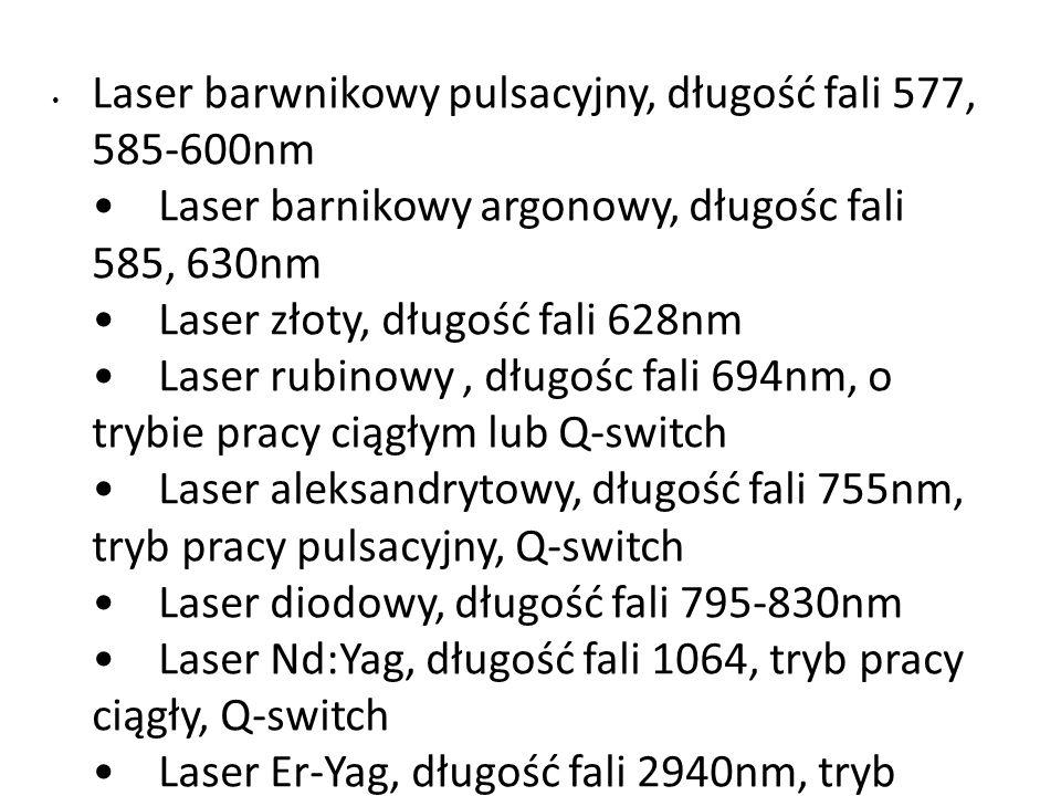 Laser barwnikowy pulsacyjny, długość fali 577, 585-600nm Laser barnikowy argonowy, długośc fali 585, 630nm Laser złoty, długość fali 628nm Laser rubinowy, długośc fali 694nm, o trybie pracy ciągłym lub Q-switch Laser aleksandrytowy, długość fali 755nm, tryb pracy pulsacyjny, Q-switch Laser diodowy, długość fali 795-830nm Laser Nd:Yag, długość fali 1064, tryb pracy ciągły, Q-switch Laser Er-Yag, długość fali 2940nm, tryb pulsacyjny, Q-switch Laser CO2, długość fali 10600nm