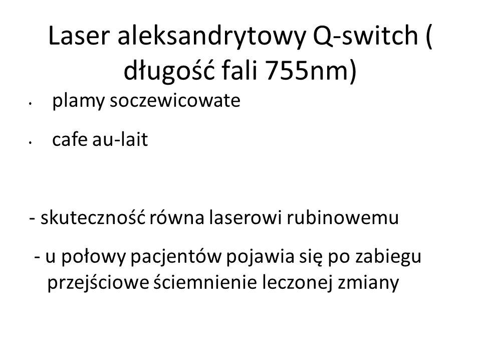 Laser aleksandrytowy Q-switch ( długość fali 755nm) plamy soczewicowate cafe au-lait - skuteczność równa laserowi rubinowemu - u połowy pacjentów pojawia się po zabiegu przejściowe ściemnienie leczonej zmiany