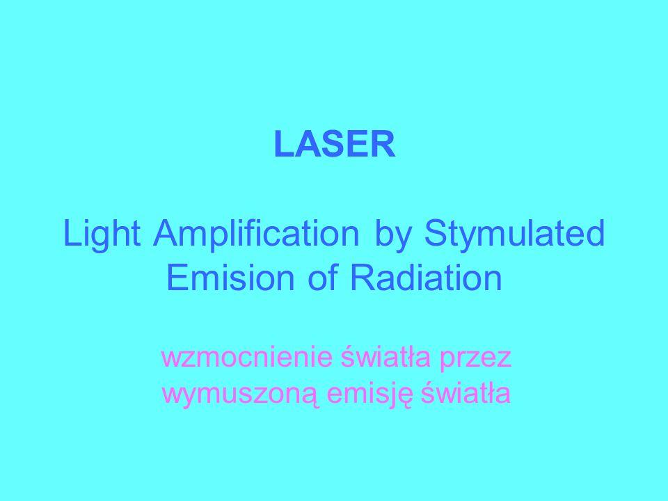 LASER Light Amplification by Stymulated Emision of Radiation wzmocnienie światła przez wymuszoną emisję światła