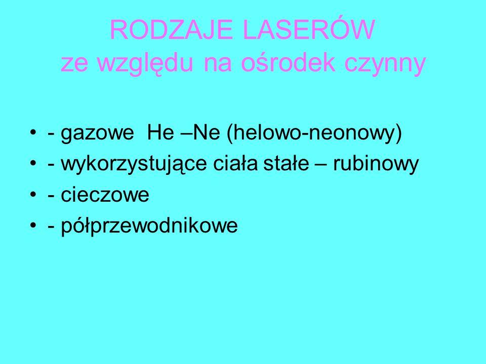 RODZAJE LASERÓW ze względu na ośrodek czynny - gazowe He –Ne (helowo-neonowy) - wykorzystujące ciała stałe – rubinowy - cieczowe - półprzewodnikowe