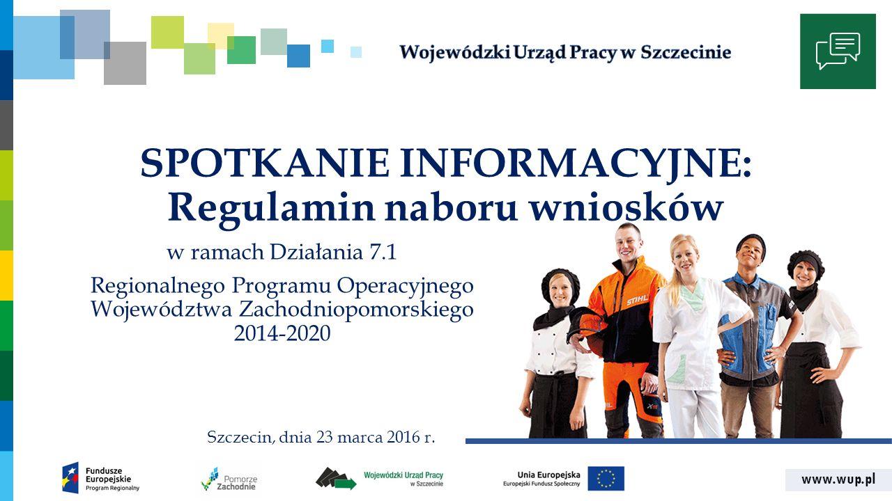 www.wup.pl SPOTKANIE INFORMACYJNE: Regulamin naboru wniosków w ramach Działania 7.1 Regionalnego Programu Operacyjnego Województwa Zachodniopomorskiego 2014-2020 Szczecin, dnia 23 marca 2016 r.