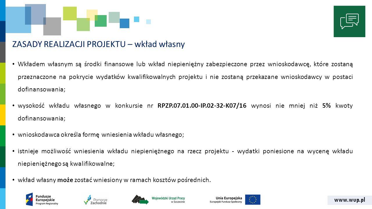 www.wup.pl ZASADY REALIZACJI PROJEKTU – wkład własny Wkładem własnym są środki finansowe lub wkład niepieniężny zabezpieczone przez wnioskodawcę, które zostaną przeznaczone na pokrycie wydatków kwalifikowalnych projektu i nie zostaną przekazane wnioskodawcy w postaci dofinansowania; wysokość wkładu własnego w konkursie nr RPZP.07.01.00-IP.02-32-K07/16 wynosi nie mniej niż 5% kwoty dofinansowania; wnioskodawca określa formę wniesienia wkładu własnego; istnieje możliwość wniesienia wkładu niepieniężnego na rzecz projektu - wydatki poniesione na wycenę wkładu niepieniężnego są kwalifikowalne; wkład własny może zostać wniesiony w ramach kosztów pośrednich.