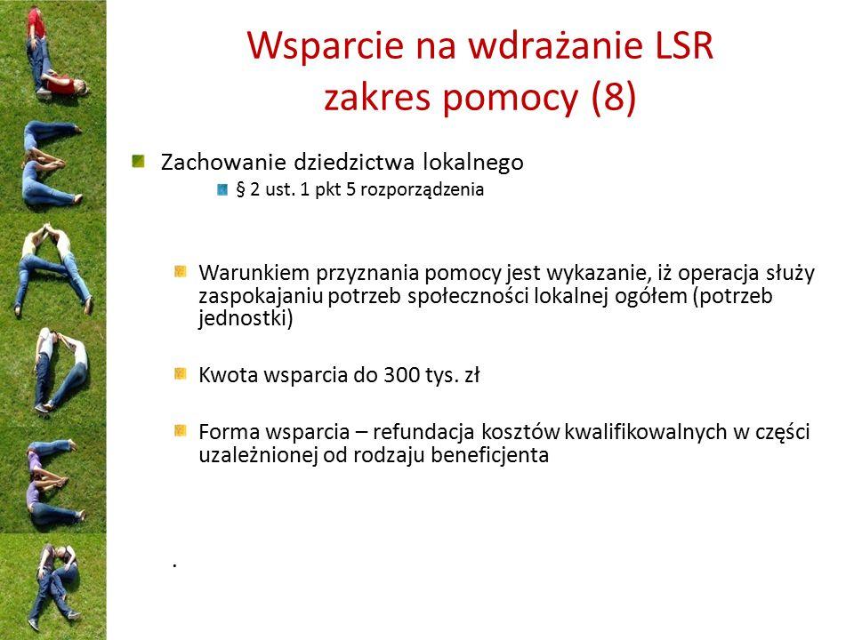 Wsparcie na wdrażanie LSR zakres pomocy (8) Zachowanie dziedzictwa lokalnego § 2 ust. 1 pkt 5 rozporządzenia Warunkiem przyznania pomocy jest wykazani