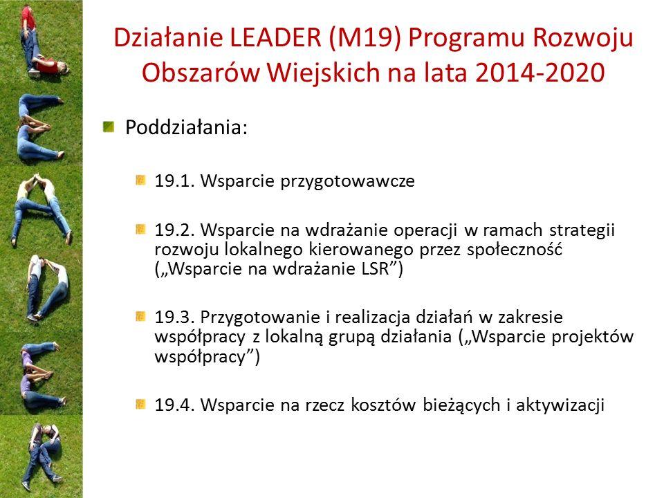 Działanie LEADER (M19) Programu Rozwoju Obszarów Wiejskich na lata 2014-2020 Poddziałania: 19.1. Wsparcie przygotowawcze 19.2. Wsparcie na wdrażanie o