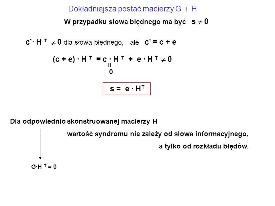c'· H T  0 dla słowa błędnego, ale c' = c + e (c + e) · H T = c · H T + e · H T  0 = 0 s = e · H T W przypadku słowa błędnego ma być s  0 Dla odpowiednio skonstruowanej macierzy H wartość syndromu nie zależy od słowa informacyjnego, a tylko od rozkładu błędów.