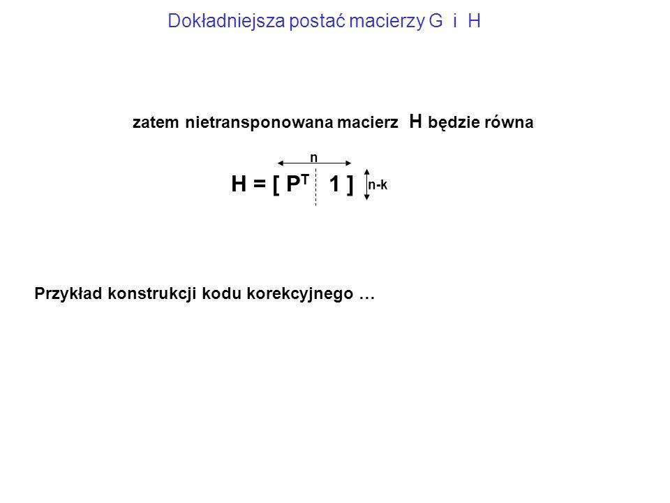 H = [ P T 1 ] n n-k zatem nietransponowana macierz H będzie równa Dokładniejsza postać macierzy G i H Przykład konstrukcji kodu korekcyjnego …