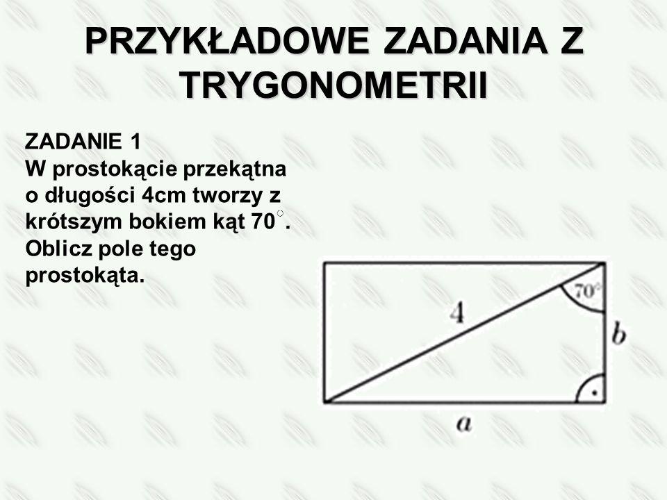 PRZYKŁADOWE ZADANIA Z TRYGONOMETRII ZADANIE 1 W prostokącie przekątna o długości 4cm tworzy z krótszym bokiem kąt 70 ○.