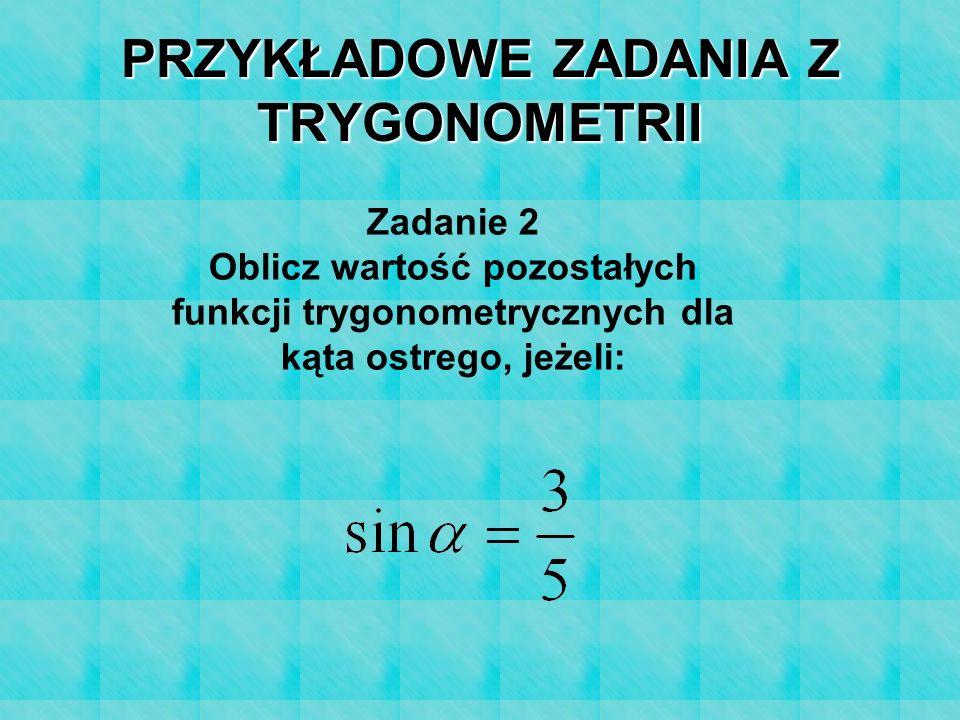 PRZYKŁADOWE ZADANIA Z TRYGONOMETRII Zadanie 2 Oblicz wartość pozostałych funkcji trygonometrycznych dla kąta ostrego, jeżeli: