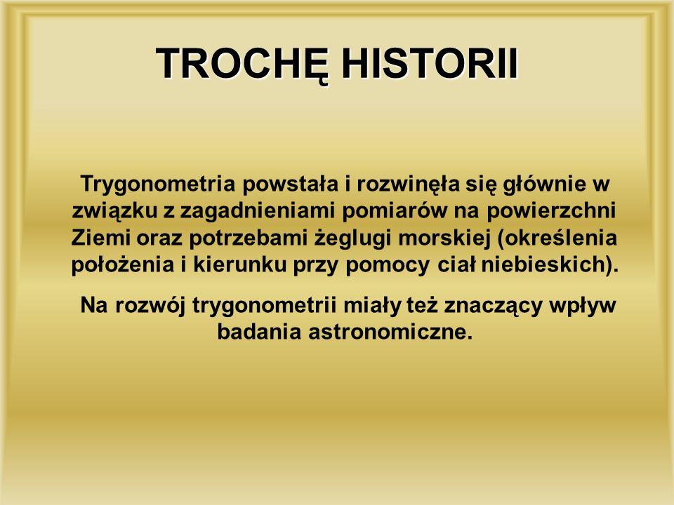 TROCHĘ HISTORII Trygonometria powstała i rozwinęła się głównie w związku z zagadnieniami pomiarów na powierzchni Ziemi oraz potrzebami żeglugi morskiej (określenia położenia i kierunku przy pomocy ciał niebieskich).