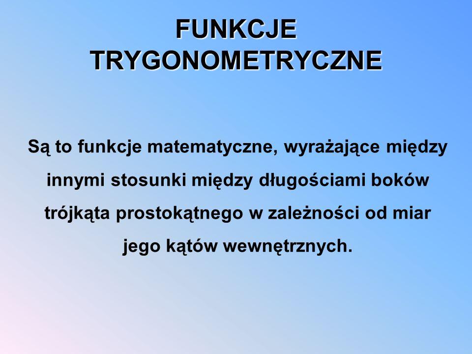 FUNKCJE TRYGONOMETRYCZNE Są to funkcje matematyczne, wyrażające między innymi stosunki między długościami boków trójkąta prostokątnego w zależności od miar jego kątów wewnętrznych.