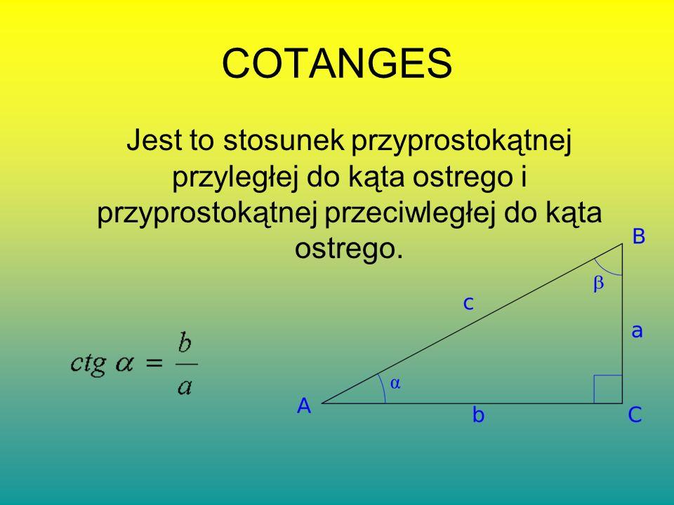 COTANGES Jest to stosunek przyprostokątnej przyległej do kąta ostrego i przyprostokątnej przeciwległej do kąta ostrego.
