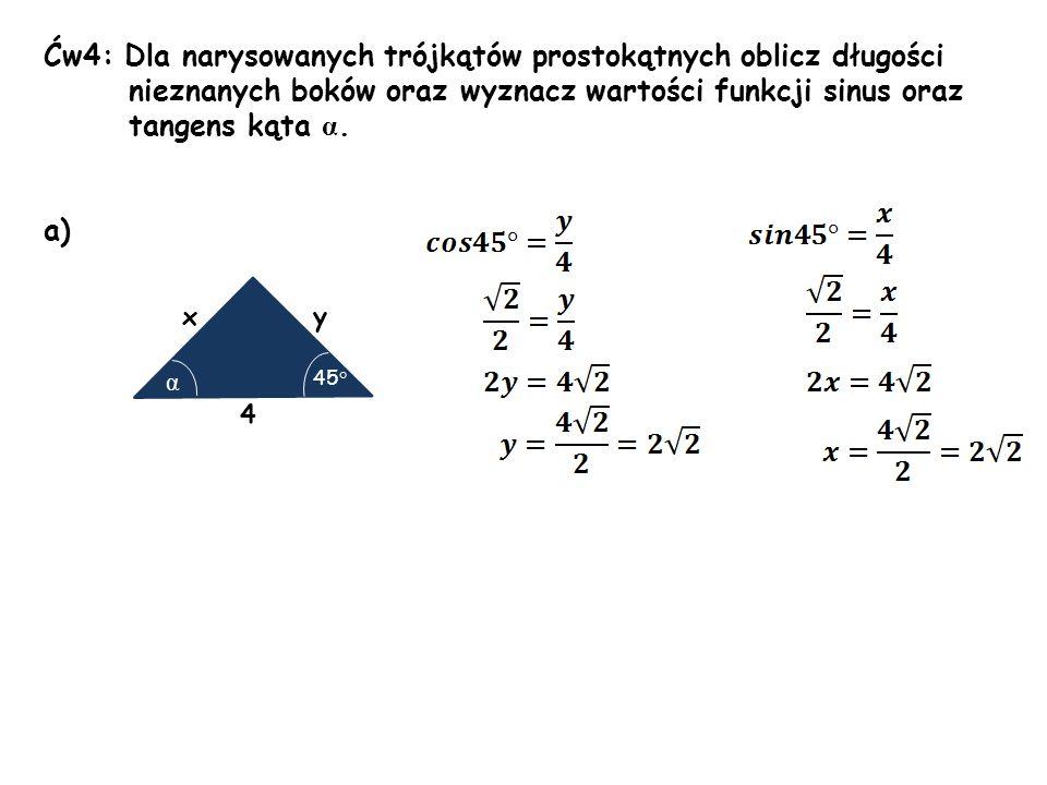 Ćw4: Dla narysowanych trójkątów prostokątnych oblicz długości nieznanych boków oraz wyznacz wartości funkcji sinus oraz tangens kąta α. a) xy 4 45 ° α