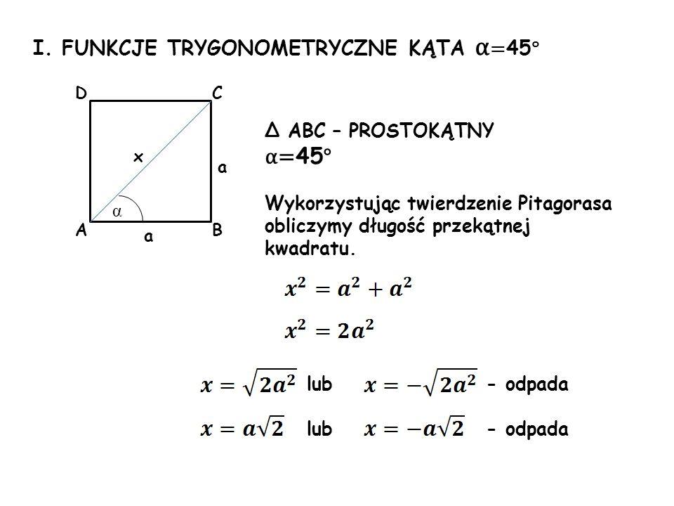 I. FUNKCJE TRYGONOMETRYCZNE KĄTA α = 45 ° a a α Δ ABC – PROSTOKĄTNY α= 45 ° Wykorzystując twierdzenie Pitagorasa obliczymy długość przekątnej kwadratu