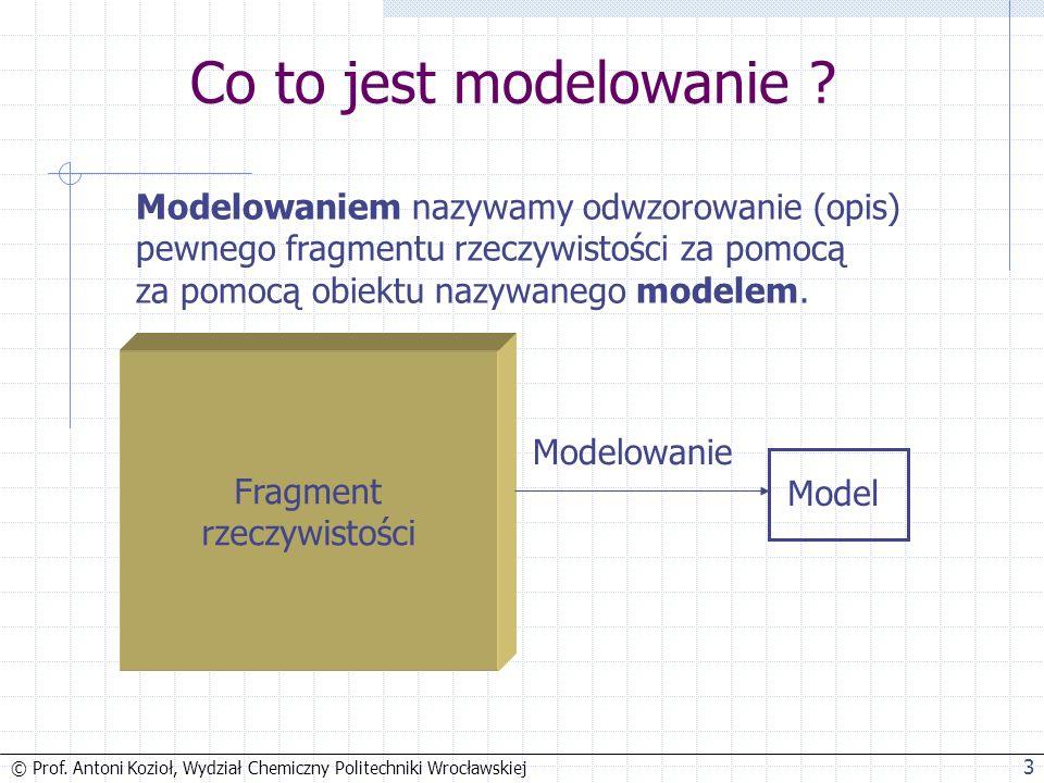 © Prof. Antoni Kozioł, Wydział Chemiczny Politechniki Wrocławskiej 3 Co to jest modelowanie .