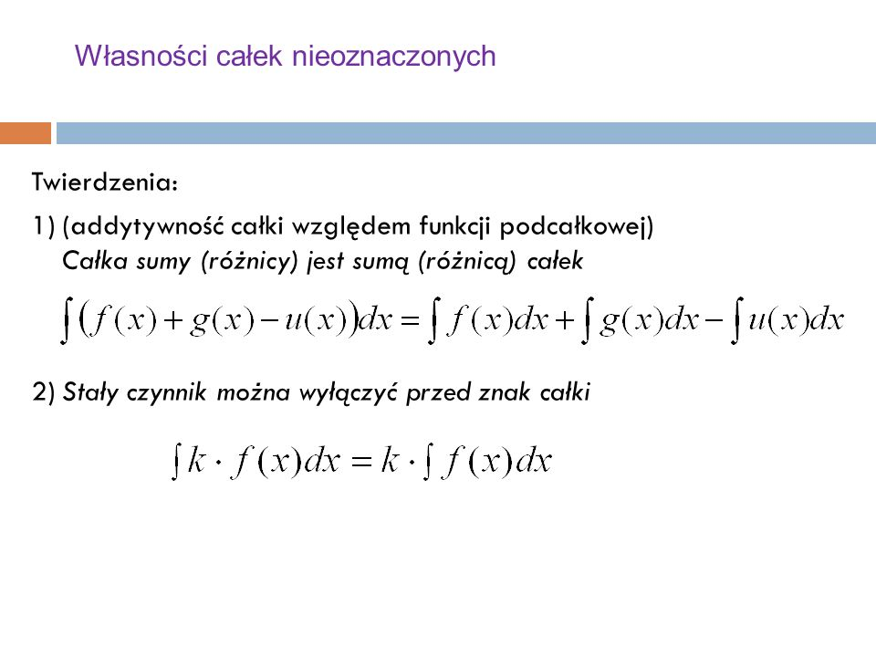 Własności całek nieoznaczonych Twierdzenia: 1)(addytywność całki względem funkcji podcałkowej) Całka sumy (różnicy) jest sumą (różnicą) całek 2)Stały czynnik można wyłączyć przed znak całki