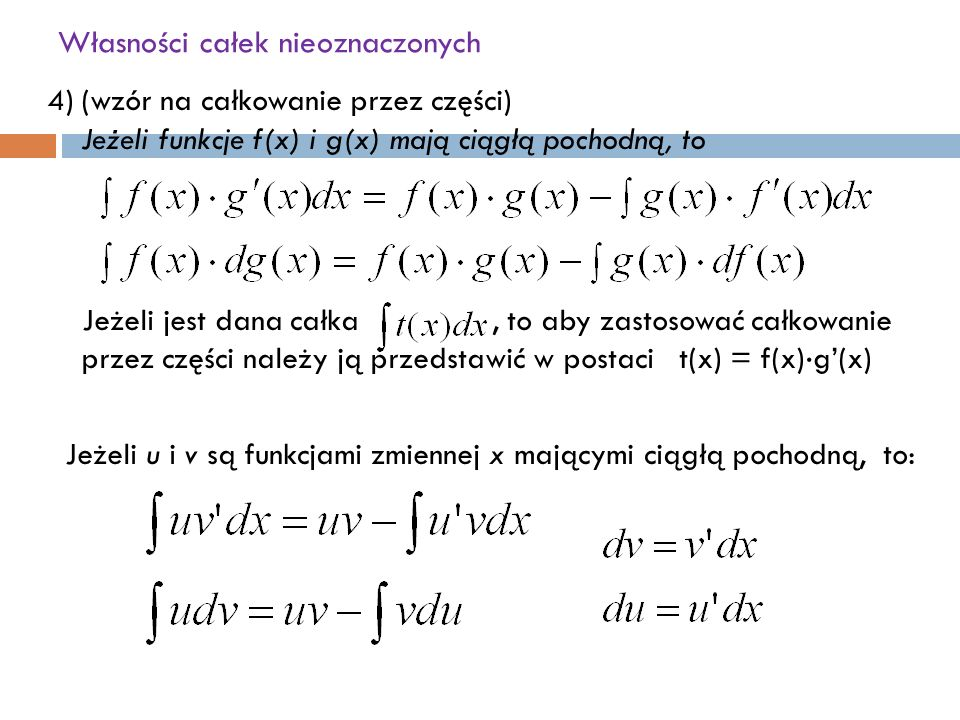 Własności całek nieoznaczonych 4)(wzór na całkowanie przez części) Jeżeli funkcje f(x) i g(x) mają ciągłą pochodną, to Jeżeli jest dana całka, to aby zastosować całkowanie przez części należy ją przedstawić w postaci t(x) = f(x) ⋅ g'(x) Jeżeli u i v są funkcjami zmiennej x mającymi ciągłą pochodną, to: