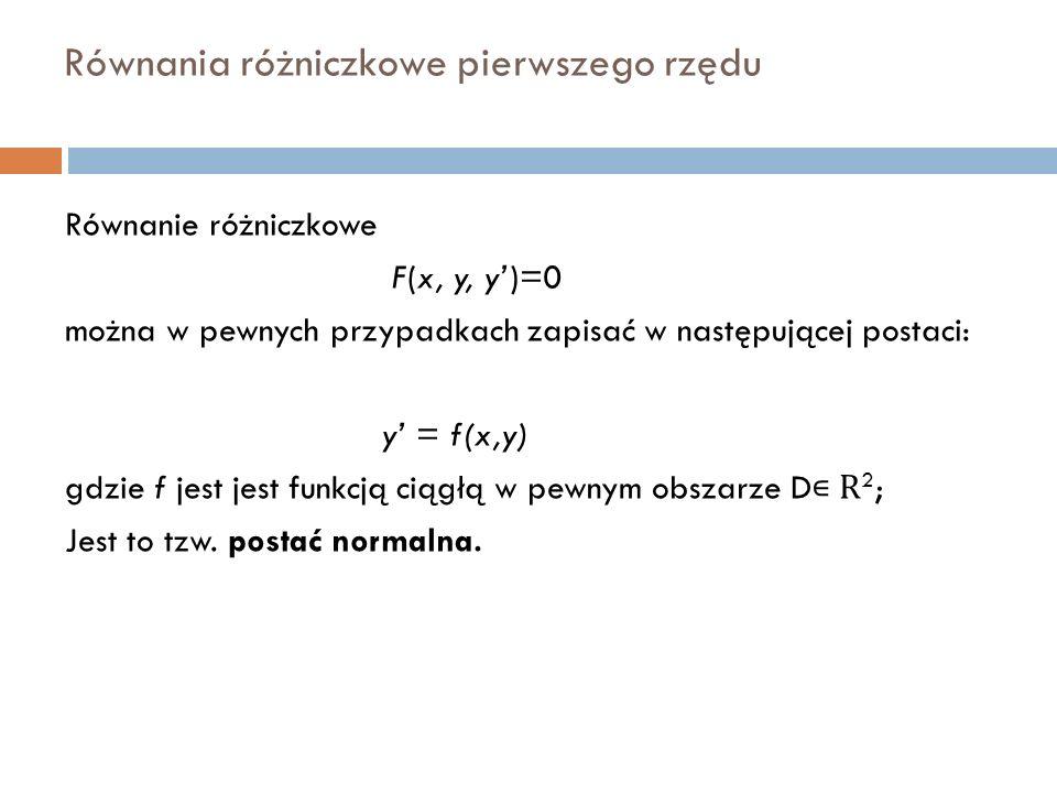 Równania różniczkowe pierwszego rzędu Równanie różniczkowe F(x, y, y')=0 można w pewnych przypadkach zapisać w następującej postaci: y' = f(x,y) gdzie f jest jest funkcją ciągłą w pewnym obszarze D ∊ R 2 ; Jest to tzw.