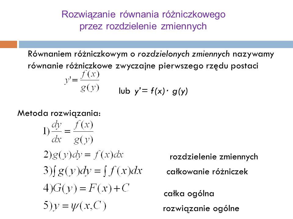 Rozwiązanie równania różniczkowego przez rozdzielenie zmiennych Równaniem różniczkowym o rozdzielonych zmiennych nazywamy równanie różniczkowe zwyczajne pierwszego rzędu postaci luby'= f(x) ∙ g(y) Metoda rozwiązania: rozdzielenie zmiennych całkowanie różniczek całka ogólna rozwiązanie ogólne