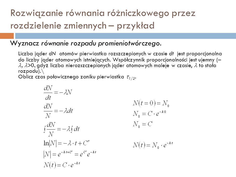 Rozwiązanie równania różniczkowego przez rozdzielenie zmiennych – przykład Wyznacz równanie rozpadu promieniotwórczego.