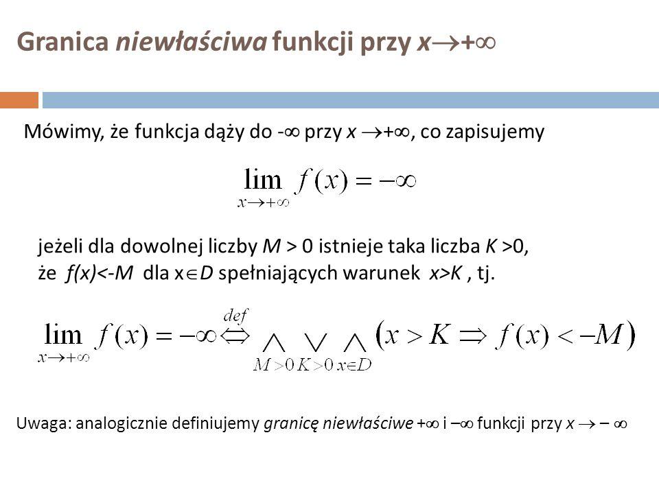 Granica niewłaściwa funkcji przy x  +  Mówimy, że funkcja dąży do -  przy x  + , co zapisujemy jeżeli dla dowolnej liczby M  > 0 istnieje taka liczba K >0, że f(x) K, tj.