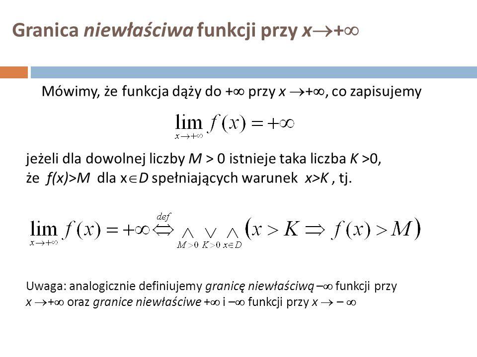 Granica niewłaściwa funkcji przy x  +  Mówimy, że funkcja dąży do +  przy x  + , co zapisujemy jeżeli dla dowolnej liczby M  > 0 istnieje taka liczba K >0, że f(x)>M dla x  D spełniających warunek x>K, tj.