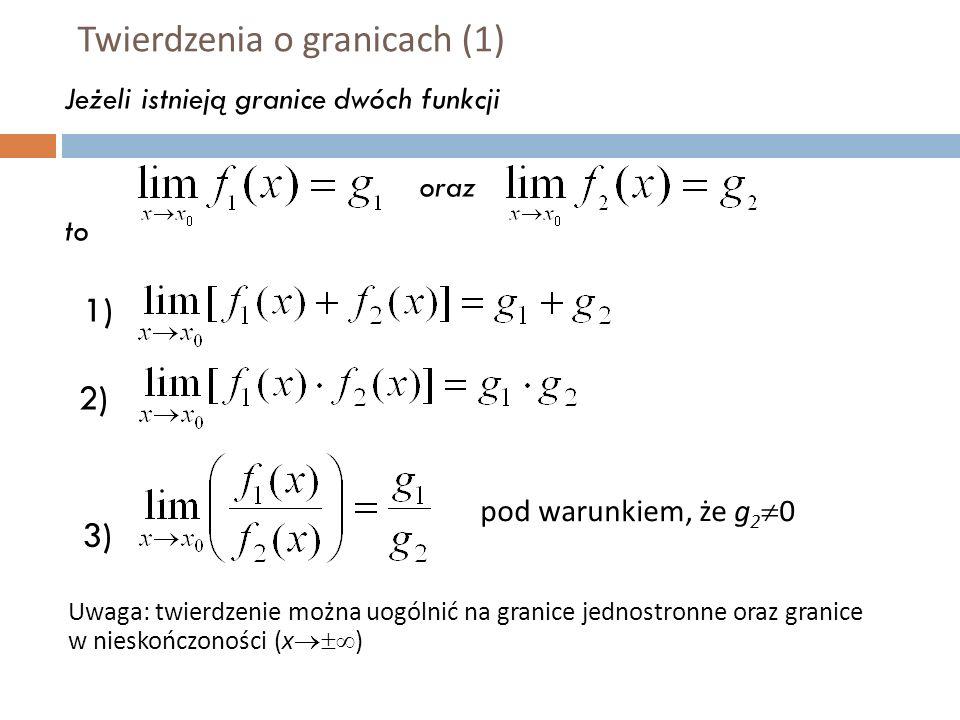 Twierdzenia o granicach (1) Jeżeli istnieją granice dwóch funkcji oraz to 1) 2) 3) Uwaga: twierdzenie można uogólnić na granice jednostronne oraz granice w nieskończoności (x  ) pod warunkiem, że g 2  0