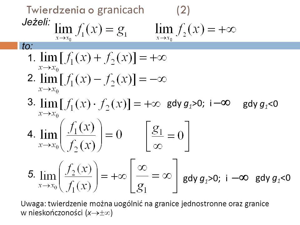 Twierdzenia o granicach (2) Uwaga: twierdzenie można uogólnić na granice jednostronne oraz granice w nieskończoności (x  ) gdy g 1 >0; i –  gdy g 1 <0 gdy g 1 >0; i –  gdy g 1 <0 Jeżeli: to: 1.