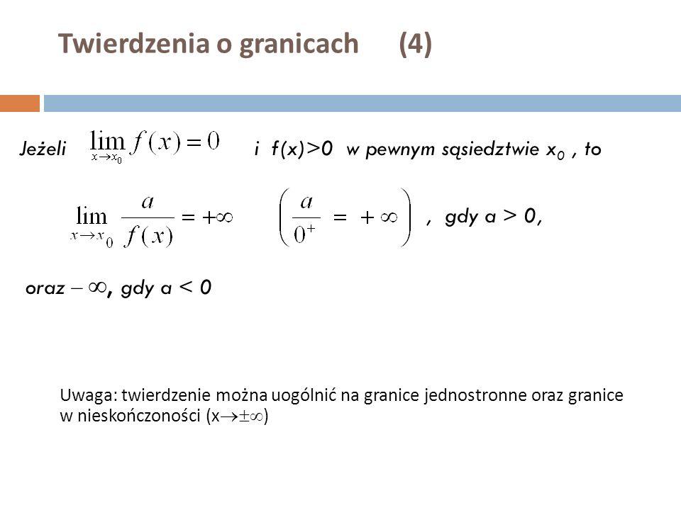Twierdzenia o granicach (4) Jeżeli i f(x)>0 w pewnym sąsiedztwie x 0, to, gdy a > 0, oraz – , gdy a < 0 Uwaga: twierdzenie można uogólnić na granice jednostronne oraz granice w nieskończoności (x  )