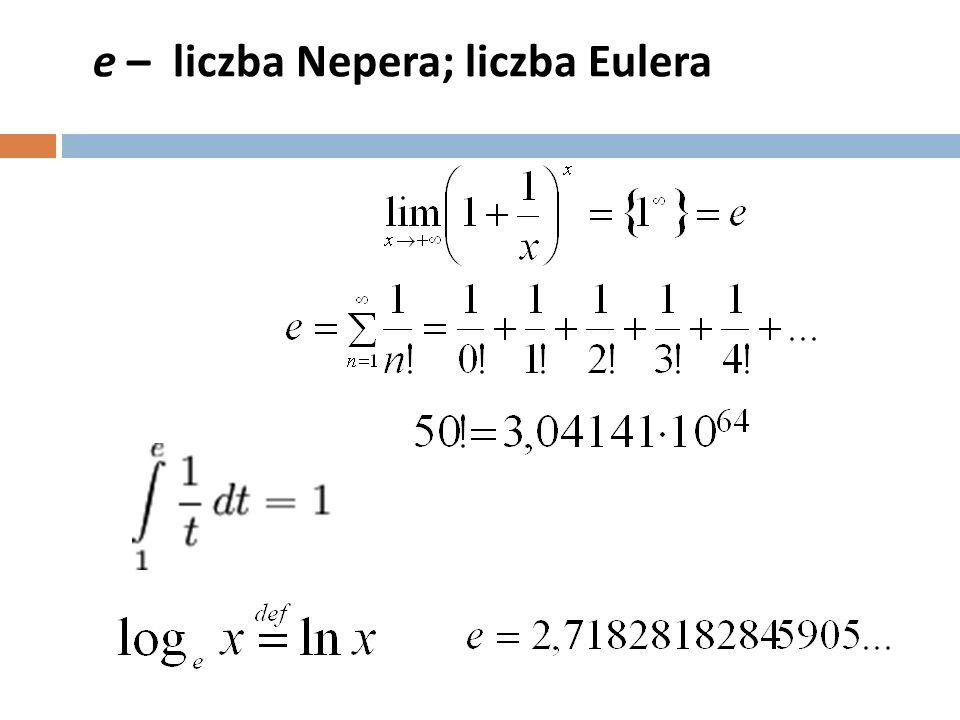 e – liczba Nepera; liczba Eulera