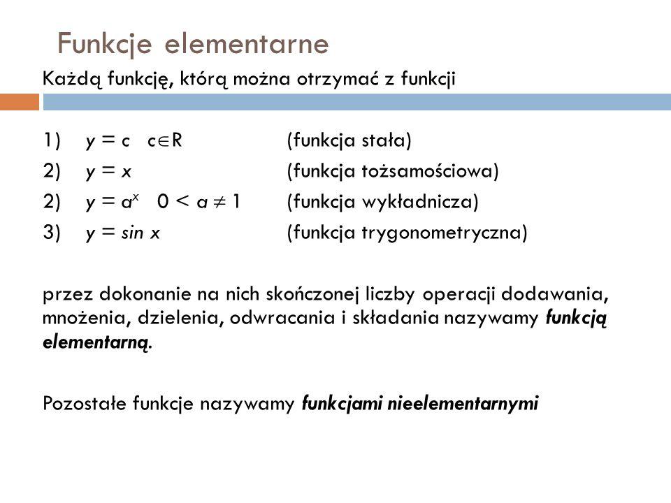 Funkcje elementarne Każdą funkcję, którą można otrzymać z funkcji 1)y = c c  R(funkcja stała) 2)y = x(funkcja tożsamościowa) 2)y = a x 0 < a  1(funkcja wykładnicza) 3)y = sin x(funkcja trygonometryczna) przez dokonanie na nich skończonej liczby operacji dodawania, mnożenia, dzielenia, odwracania i składania nazywamy funkcją elementarną.