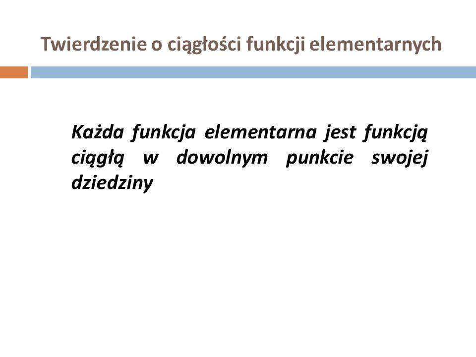 Twierdzenie o ciągłości funkcji elementarnych Każda funkcja elementarna jest funkcją ciągłą w dowolnym punkcie swojej dziedziny